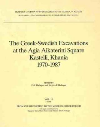 The Greek-Swedish Excavations at the Agia Aikaterini Square Kastelli, Khania 1970-1987. I. From the Geometric to the Modern Greek Period. II. The Late Minoan IIIC Settlement. III. The Late Minoan IIIB:2 Settlement. Erik Hallager, Birgitta P. Hallager.