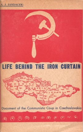 Life behind the Iron Curtain. Document of the Communistic Coup in Czechoslovakia. A. J. Jandacek